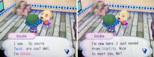 Goldie: I see...So you're Twisk, are you? Well, I'm Goldie. I'm new here. I just moved from StarCity. Nice to meet you, No?.