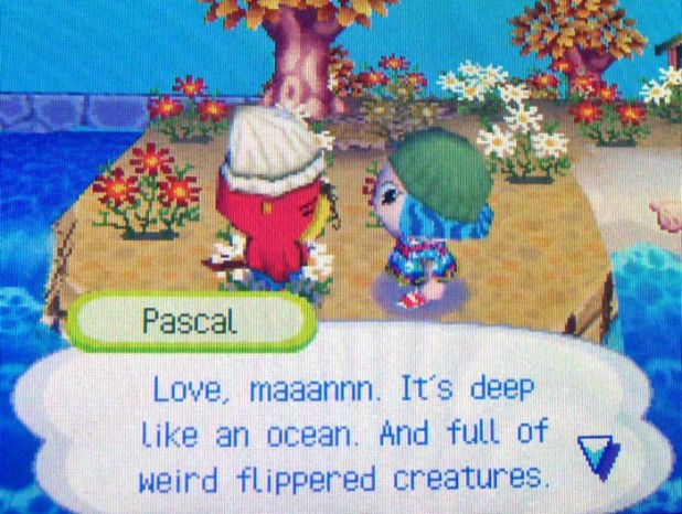 Pascal: Love, maaannn. It's deep like an ocean. And full of weird flippered creatures.