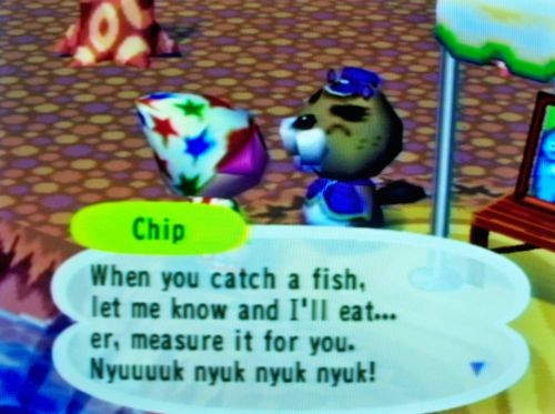 Chip: When you catch a fish, let me know and I'll eat...er, measure it for you. Nyuuuk nyuk nyuk nyuk!