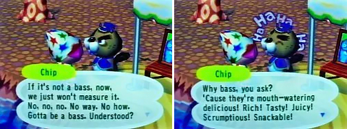 Chip: If it's not a bass, now, we just won't measure it. No, no, no. No way. No how. Gotta be a bass. Understood? Why bass, you ask? 'Cause they're mouth-watering delicious! Rich! Tasty! Juicy! Scrumptious! Snackable!