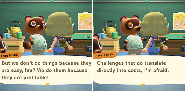 Tom Nook-But we don't do things because they are easy, hm? We do them because they are profitable! Challenges do translate directly into costs, I'm afraid.